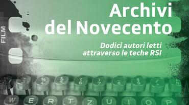 """""""Archivi del Novecento. Dodici autori letti attraverso le teche RSI"""""""