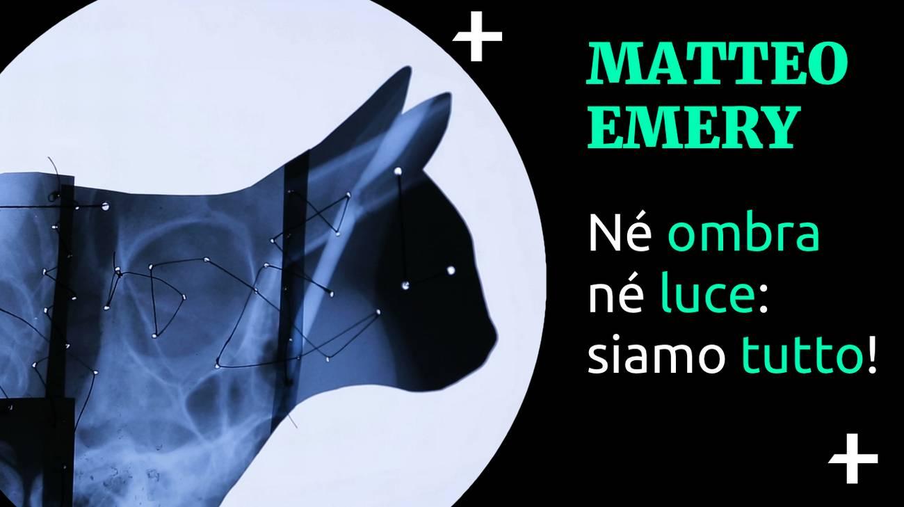 Cult+ Matteo Emery - Né ombra né luce: siamo tutto!  (l)