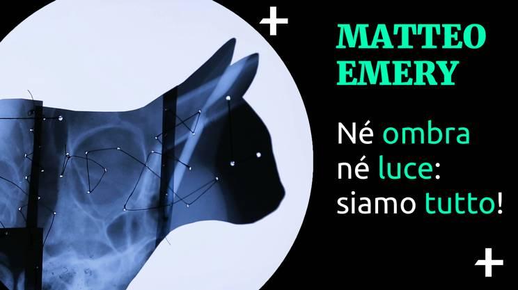 Cult+ Matteo Emery - Né ombra né luce: siamo tutto!  (s)